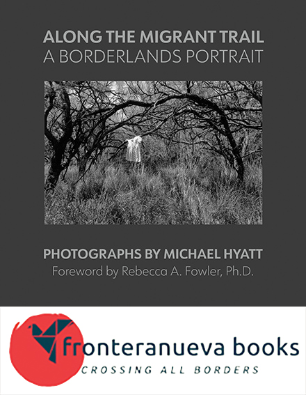 Along the Migrant Trail: A Borderlands Portrait, published by fronteranueva books